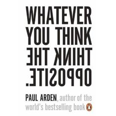 Whatever You Think, Think the Opposite by Paul Arden    One of my favorite books!