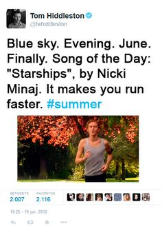 """Tom Hiddleston's Song Of The Day. """"@twhiddleston: Blue sky. Evening. June. Finally. Song of the Day: """"Starships"""", by Nicki Minaj. It makes you run faster. #summer https://twitter.com/twhiddleston/status/215133141545914368"""" Song: https://www.youtube.com/watch?v=WPGaXJlaK9Y"""