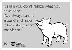 It's like you don't realize what you have done. You always turn it around and make it look like you are the victim.