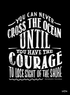 """You can never cross the ocean until you have the courage to lose sight of the shore."" Typography by Stuart Smythe."