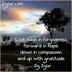 """Look back in forgiveness, forward with hope, down in compassion and up with gratitude."" ~ Zig Ziglar"