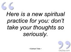 Here is a new spiritual practice for you: don't take your thoughts so seriously. -Eckhart Tolle Quote #quotes #spirituality