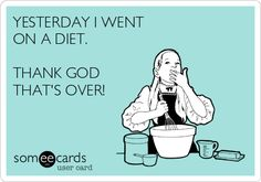 YESTERDAY I WENT ON A DIET. THANK GOD THAT'S OVER!