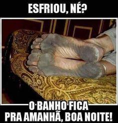 Esfriou né!? O banho fica pra amanhã, boa noite! kkkk tem gente que faz isso aí mesmo, quando esfria pode ta com o pé preto que vai dormir sem tomar banho!