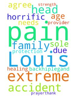 Please pray for Louis. He is having extreme pain in - Please pray for Louis. He is having extreme pain in his back,hip,leg,and head due to a horrific accident at age 18. He is the sole provider of our family of 6, he needs Gods healing and strength and protection, please agree with me in prayer,thank you. Posted at: https://prayerrequest.com/t/sWf #pray #prayer #request #prayerrequest