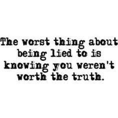 Monday Quotes - Honesty, Truth and Love Inspirational Quotes. The Worst Thing About Being Lied To Is Knowing You Werent Worth The Truth. The Worst Thing About Being Lied To Is Knowing You Werent Worth The Truth. Pin Up Quotes, Great Quotes, Quotes To Live By, Funny Quotes, Inspirational Quotes, Lying Quotes, Peace Quotes, Super Quotes, Truth And Lies Quotes