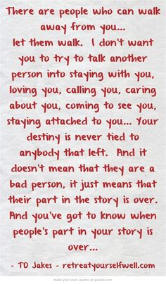 There are people who can walk away from you... let them walk. I don't want you to try to talk another person into staying with you, loving you, calling you, caring about you, coming to see you, staying attached to you... Your destiny is never tied to anybody that left. And it doesn't mean that they are a bad person, it just means that their part in the story is over. And you've got to know when people's part in your story is over...:
