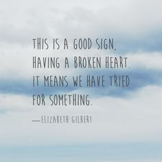 Quotes - Elizabeth Gilbert This is a good sign, having a broken heart. — Elizabeth GilbertThis is a good sign, having a broken heart. Eat Pray Love Quotes, Quotes To Live By, Me Quotes, Healing A Broken Heart, Broken Heart Quotes, Elizabeth Gilbert Quotes, Liz Gilbert, Spring Quotes, Dream Quotes