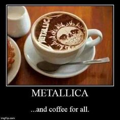 Coffee Metallica Yeahhh...