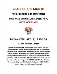 CRAFT OF THE MONTH at Shelby Senior Services – FRESH FLORAL ARRANGEMENT IN A VASE WITH FLORAL DESIGNER, GAYE MCKENNEY At The Horizon Center Join us as Gaye McKenney, floral designer, helps each of us create a beautiful vase of flowers to take home just in time for Valentine's Day. Gaye is the 1990 Midwest Designer of the Year, former member of the American Institute of Floral Design...