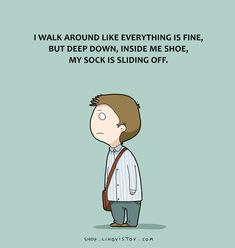 I walk around like everything is fine, but deep down, inside me shoe, my sock is sliding off.