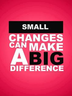 Small changes can make a big difference. thedailyquotes.com