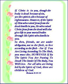 """♥✞♥ HOWEVER Christ lives in you. So you are alive because God has accepted you,even though your bodies must die because of your sins.*Yet God raised Jesus to life! God's Spirit now lives in you, and He will raise you to life by His Spirit.*My dear friends, we must not live to satisfy our wrong desires.*If you do, you will die. But you will live, if by the help of God's Spirit you say """"No"""" to your sinful desires.*Only those people who are led by God's Spirit are His children. {Rom 8:10-14 }…"""
