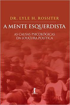 A Mente Esquerdista. As Causas Psicológicas da Loucura Política: Lyle H. Rossiter, Flavio Quintela: Amazon.com.br: Livros