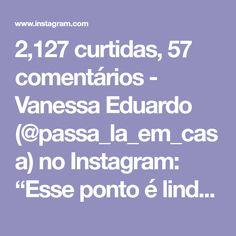 """e0c9d02e217 2,127 curtidas, 57 comentários - Vanessa Eduardo (@passa_la_em_casa) no  Instagram: """""""