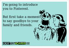 I'm going to introduce you to Pinterest.But first take a momentto say goodbye to your family and friends.