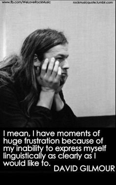 It's funny because he is so eloquent and sophisticated in his interviews. David gilmour