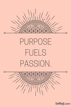 Allow your passion to become your purpose.