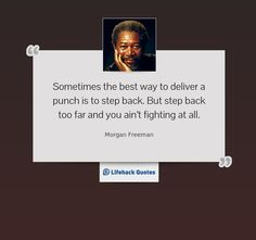 """""""Sometimes the best way to deliver a punch is to step back.  But step back too far and you ain't fighting at all."""" -- Morgan Freeman on Movies"""