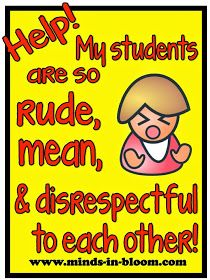 Minds in Bloom: Help! My Students are So Rude, Mean, and Disrespectful to Each Other!- lots of tips