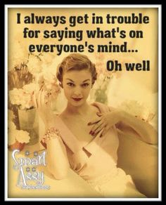 I always get in trouble for saying what's on people's mind - oh well - vintage retro funny quote