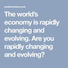 The world�s economy is rapidly changing and evolving. Are you rapidly changing and evolving?