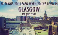 58 Things You Learn When You've Lived In Glasgow For Five Years