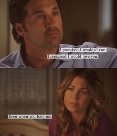 """I promised I wouldn't run. I promised I would love you."" -Derek Shepherd  ""Even when you hate me."" -Meredith Grey"