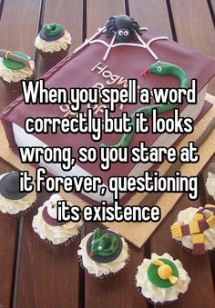 """""""When you spell a word correctly but it looks wrong, so you stare at it forever, questioning its existence"""""""