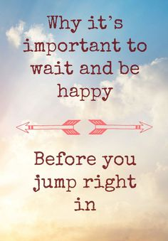 Why it's important to wait and be happy before you jump right in