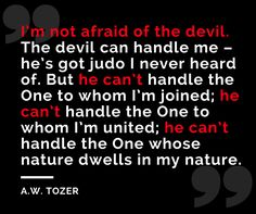 a-w-tozer-quotes-im-not-afraid-of-the-devil-the-devil-can-handle-me-hes-got-judo-i-never-heard-of.png (940×788)