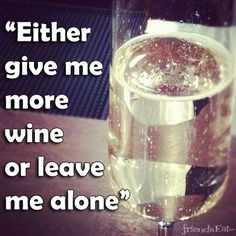 """""""Either give me more wine or leave me alone."""""""