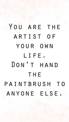 You are the artist of your own life