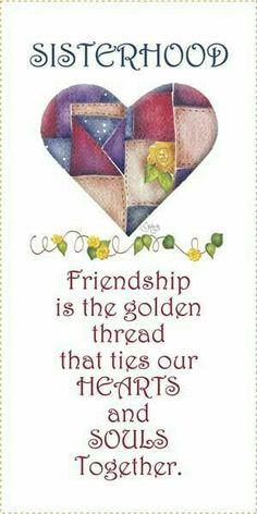 SISTERHOOD - Friendship is the golden thread that ties our HEARTS and SOULS Together.