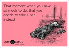 The moment when you have so much to do, that you decide to take a nap instead
