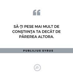 """""""Să-ți pese mai mult de constiinta ta decât de părerea altora."""" - Publius Syrus #constiinta #publiussyrus"""
