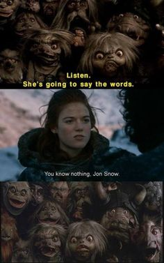 Listen. She's going to say the words. You Know Nothing, Jon Snow. Ahahahahahahhaa