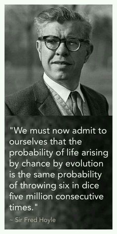 We must now admit to ouse lives that the probability of life arising by chance by evolution is the same probability of throwing six in dice five million consecutive times. - Sir Fred Hoyle.