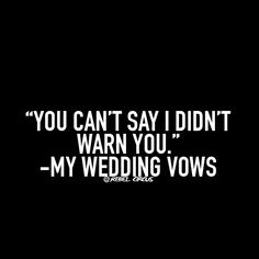 Accurate from both sides of those vows. ;)                                                                                                                                                      More