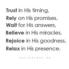 Trust in His timing. Rely on His promises. Wait for His answers. Believe in His miracles. Rejoice in His goodness. Relax in His presence. || quotediary.me