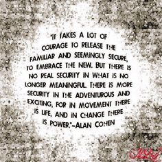 """It takes a lot of courage to release the familiar and seemingly secure, to embrace the new. But there is no real secuirity in what is no longer meaningful. There is more security in the adventurous and exciting, for in movement there is life, and in change there is power."" -Alan Cohen"
