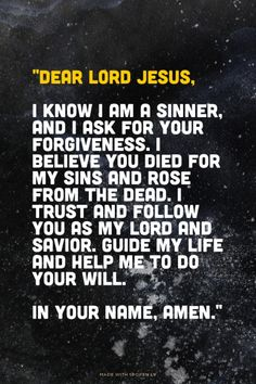 """Dear Lord Jesus, I know I am a sinner, and I ask for your forgiveness. I believe you died for my sins and rose from the dead. I trust and follow you as my Lord and Savior. Guide my life and help me to do your will. In your name, amen."""