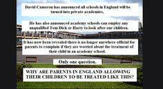 Soon all parents in England– those of us who can't afford schools like Eton anyway – will be forced to send our children toone of the academy schools run by Cameron's fat …