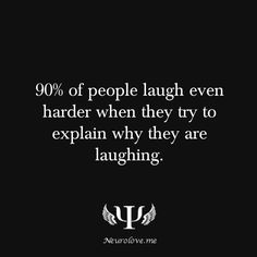 90% of people laugh even harder when they try to explain why they are laughing.