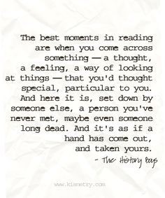 """The best moments in reading are when you come across something--a thought, a feeling, a way of looking at things--that you'd thought special, particular to you. And here it is, set down by someone else, a person you've never met, maybe even someone long dead. And it's as if a hand has come out, and taken yours."" ~The History Boys"