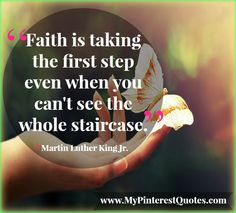 FAITH is taking the first step even when you can't see the whole staircase.- Maryin Luther King Jr.