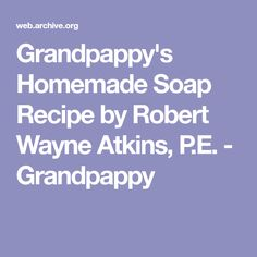 Grandpappy's Homemade Soap Recipe by Robert Wayne Atkins, P.E. - Grandpappy