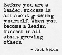 Before you are a leader, success is all about growing yourself. When you become a leader, success is all about growing others.
