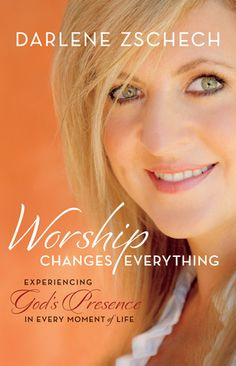 Worship Changes Everything Experiencing God's Presence in Every Moment of Life by: Darlene Zschech