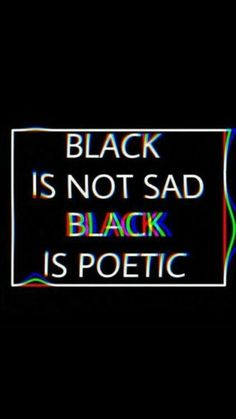 Black is not sad , black is poetic